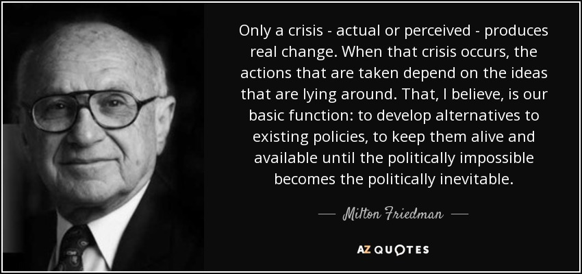 Only a crisis - actual or perceived - produces real change. When that crisis occurs, the actions that are taken depend on the ideas that are lying around. That, I believe, is our basic function: to develop alternatives to existing policies, to keep them alive and available until the politically impossible becomes the politically inevitable. - Milton Friedman