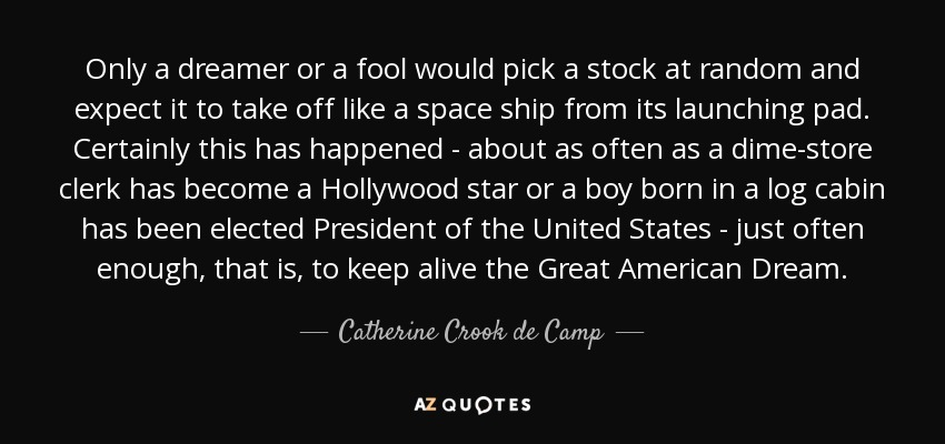 Only a dreamer or a fool would pick a stock at random and expect it to take off like a space ship from its launching pad. Certainly this has happened - about as often as a dime-store clerk has become a Hollywood star or a boy born in a log cabin has been elected President of the United States - just often enough, that is, to keep alive the Great American Dream. - Catherine Crook de Camp