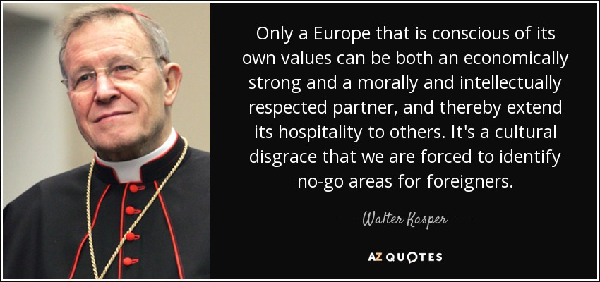 Only a Europe that is conscious of its own values can be both an economically strong and a morally and intellectually respected partner, and thereby extend its hospitality to others. It's a cultural disgrace that we are forced to identify no-go areas for foreigners. - Walter Kasper