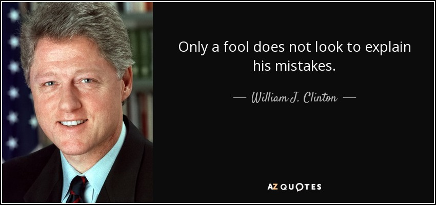 Only a fool does not look to explain his mistakes. - William J. Clinton
