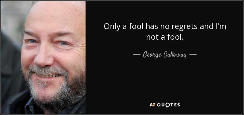 Only a fool has no regrets and I'm not a fool. - George Galloway