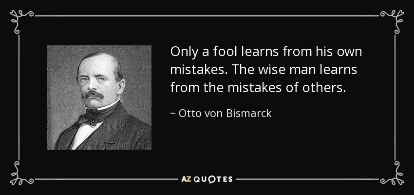 Only a fool learns from his own mistakes. The wise man learns from the mistakes of others. - Otto von Bismarck