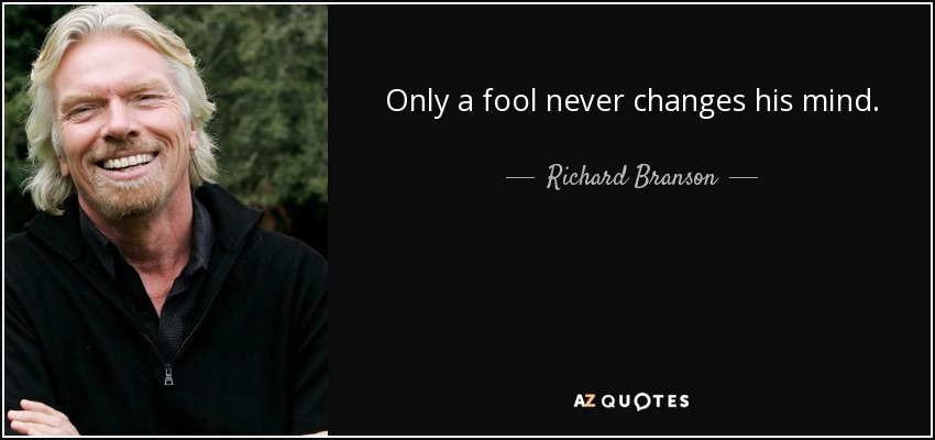 Only a fool never changes his mind. - Richard Branson