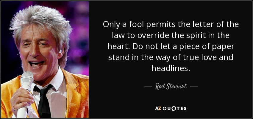 Only a fool permits the letter of the law to override the spirit in the heart. Do not let a piece of paper stand in the way of true love and headlines. - Rod Stewart
