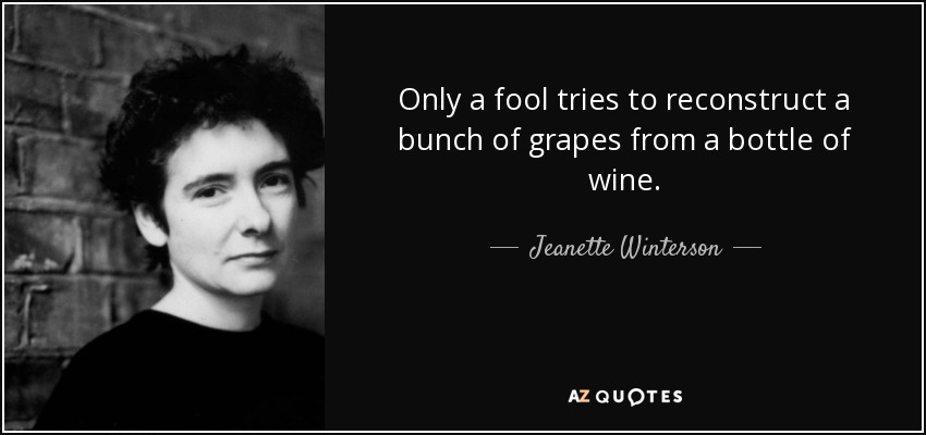 Only a fool tries to reconstruct a bunch of grapes from a bottle of wine. - Jeanette Winterson