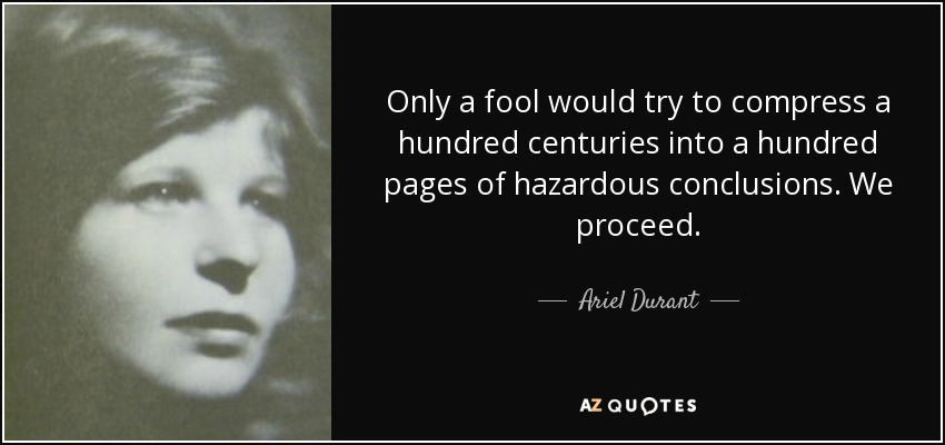 Only a fool would try to compress a hundred centuries into a hundred pages of hazardous conclusions. We proceed. - Ariel Durant