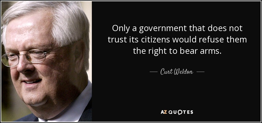 Only a government that does not trust its citizens would refuse them the right to bear arms. - Curt Weldon