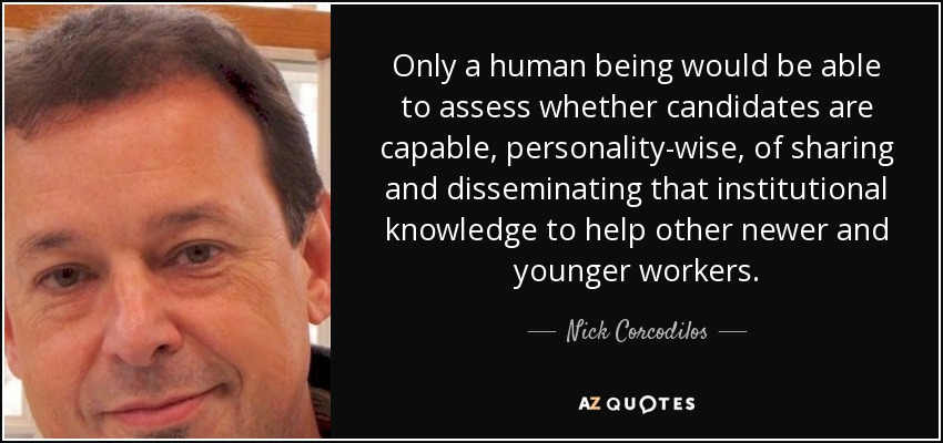 Only a human being would be able to assess whether candidates are capable, personality-wise, of sharing and disseminating that institutional knowledge to help other newer and younger workers. - Nick Corcodilos