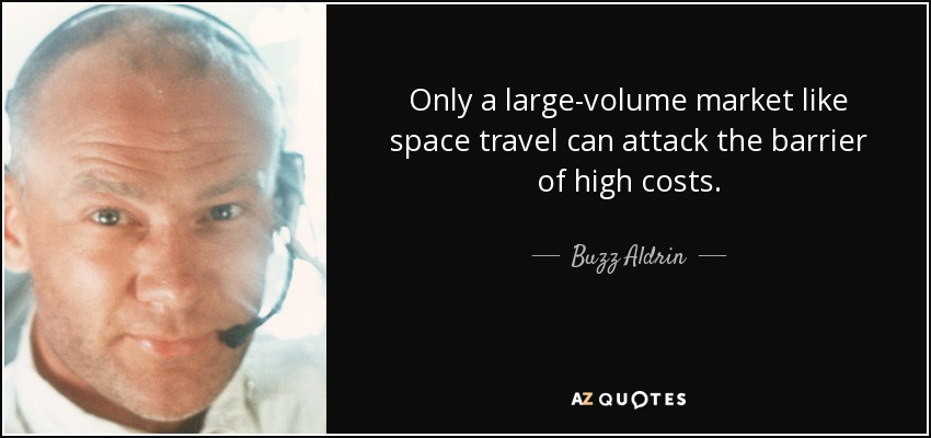 Only a large-volume market like space travel can attack the barrier of high costs. - Buzz Aldrin