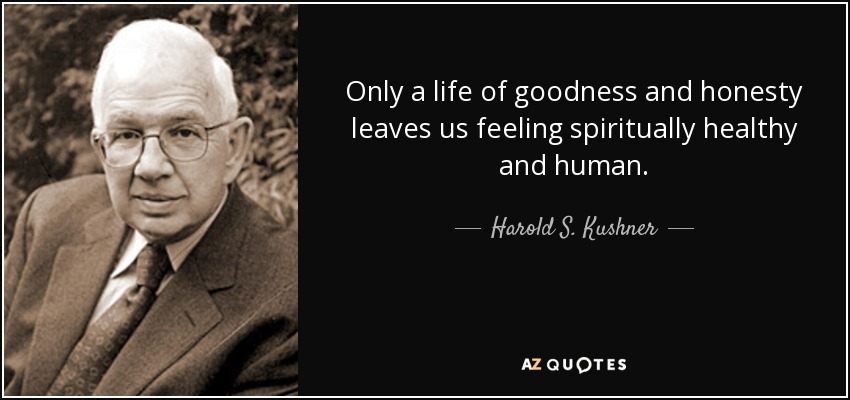Only a life of goodness and honesty leaves us feeling spiritually healthy and human. - Harold S. Kushner