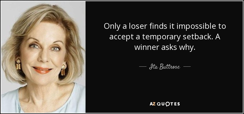 Only a loser finds it impossible to accept a temporary setback. A winner asks why. - Ita Buttrose