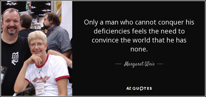 Only a man who cannot conquer his deficiencies feels the need to convince the world that he has none. - Margaret Weis