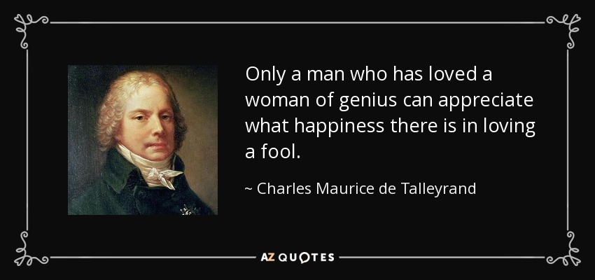 Only a man who has loved a woman of genius can appreciate what happiness there is in loving a fool. - Charles Maurice de Talleyrand