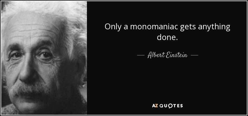 Only a monomaniac gets anything done. - Albert Einstein