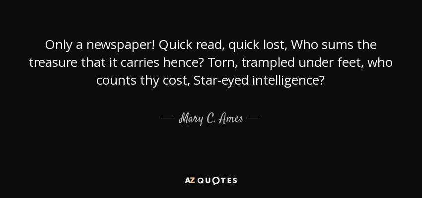 Only a newspaper! Quick read, quick lost, Who sums the treasure that it carries hence? Torn, trampled under feet, who counts thy cost, Star-eyed intelligence? - Mary C. Ames