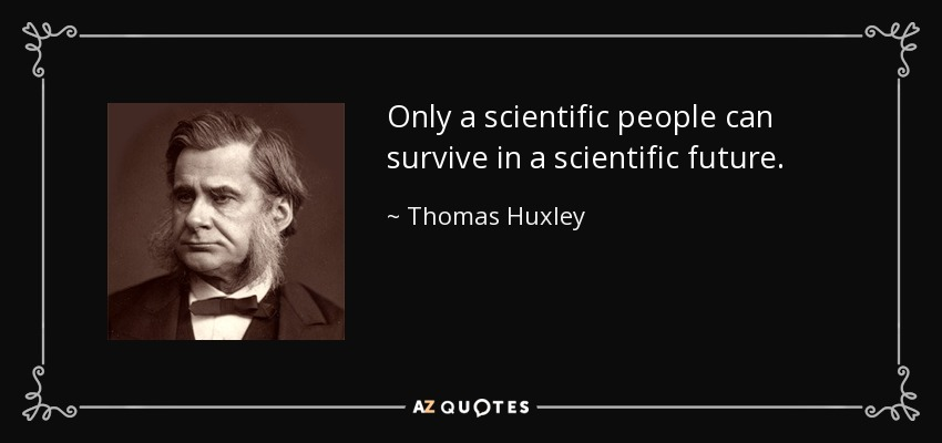 Only a scientific people can survive in a scientific future. - Thomas Huxley