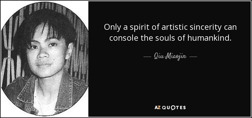 Only a spirit of artistic sincerity can console the souls of humankind. - Qiu Miaojin