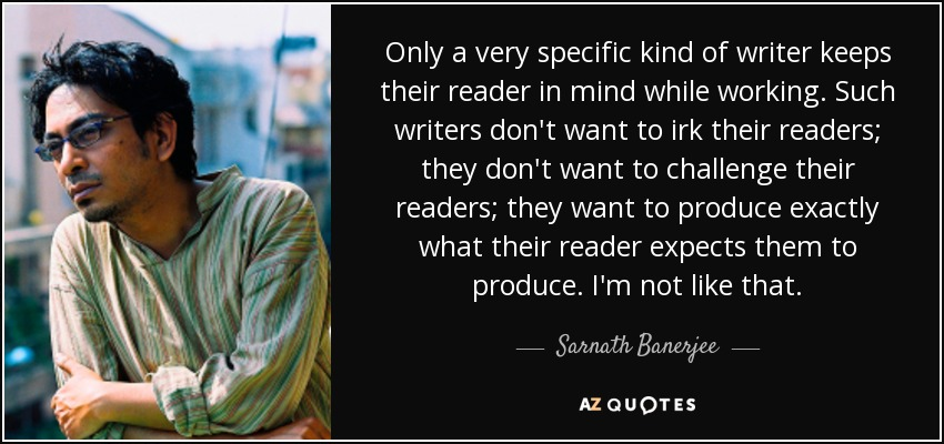 Only a very specific kind of writer keeps their reader in mind while working. Such writers don't want to irk their readers; they don't want to challenge their readers; they want to produce exactly what their reader expects them to produce. I'm not like that. - Sarnath Banerjee