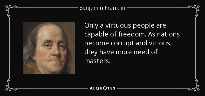 Only a virtuous people are capable of freedom. As nations become corrupt and vicious, they have more need of masters. - Benjamin Franklin