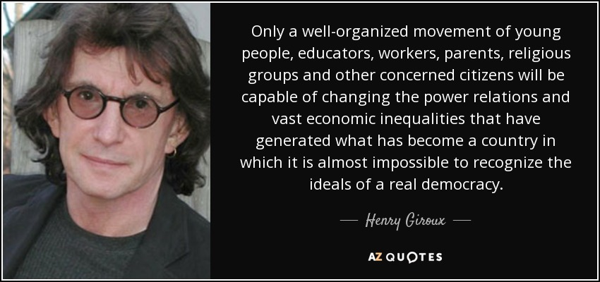 Only a well-organized movement of young people, educators, workers, parents, religious groups and other concerned citizens will be capable of changing the power relations and vast economic inequalities that have generated what has become a country in which it is almost impossible to recognize the ideals of a real democracy. - Henry Giroux
