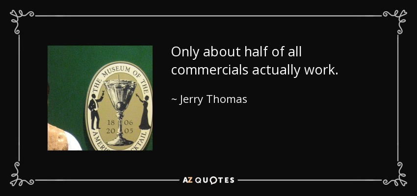 Only about half of all commercials actually work. - Jerry Thomas