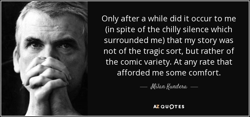 Only after a while did it occur to me (in spite of the chilly silence which surrounded me) that my story was not of the tragic sort, but rather of the comic variety. At any rate that afforded me some comfort. - Milan Kundera