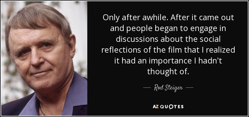 Only after awhile. After it came out and people began to engage in discussions about the social reflections of the film that I realized it had an importance I hadn't thought of. - Rod Steiger