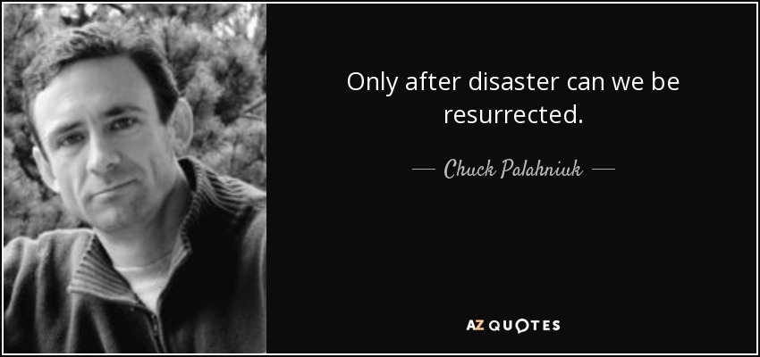 Only after disaster can we be resurrected. - Chuck Palahniuk