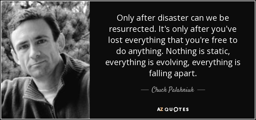 Only after disaster can we be resurrected. It's only after you've lost everything that you're free to do anything. Nothing is static, everything is evolving, everything is falling apart. - Chuck Palahniuk