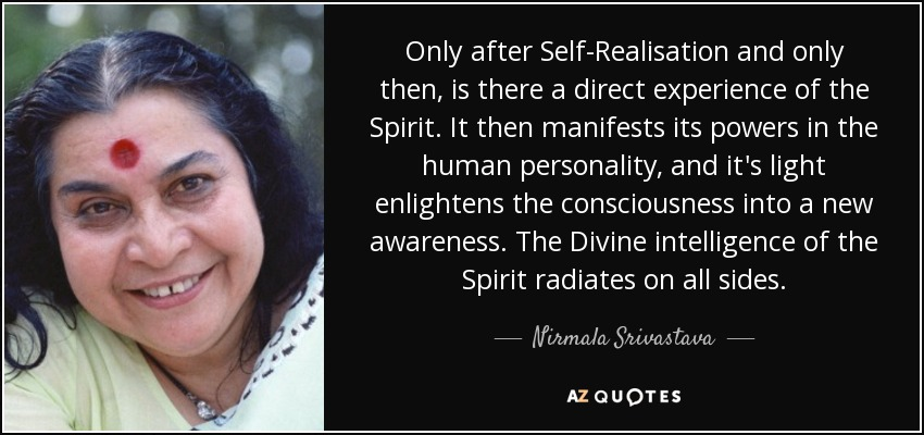 Only after Self-Realisation and only then, is there a direct experience of the Spirit. It then manifests its powers in the human personality, and it's light enlightens the consciousness into a new awareness. The Divine intelligence of the Spirit radiates on all sides. - Nirmala Srivastava