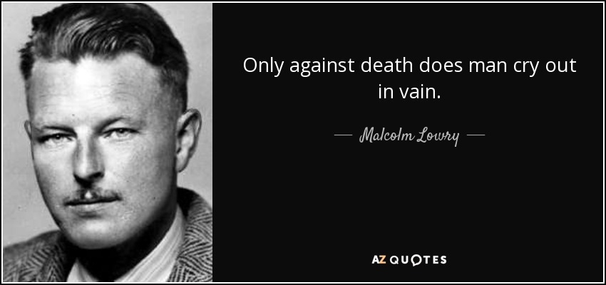 Only against death does man cry out in vain. - Malcolm Lowry