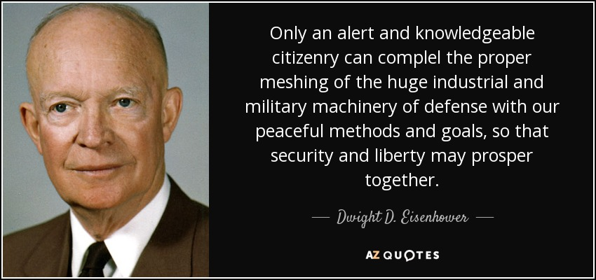 Only an alert and knowledgeable citizenry can complel the proper meshing of the huge industrial and military machinery of defense with our peaceful methods and goals, so that security and liberty may prosper together. - Dwight D. Eisenhower