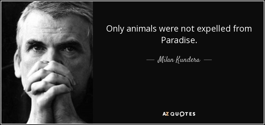 Only animals were not expelled from Paradise. - Milan Kundera