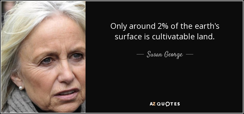 Only around 2% of the earth's surface is cultivatable land. - Susan George