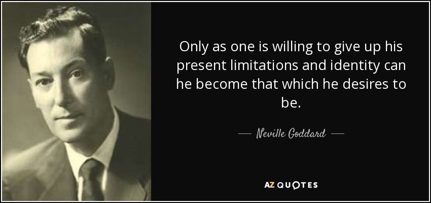 Only as one is willing to give up his present limitations and identity can he become that which he desires to be. - Neville Goddard