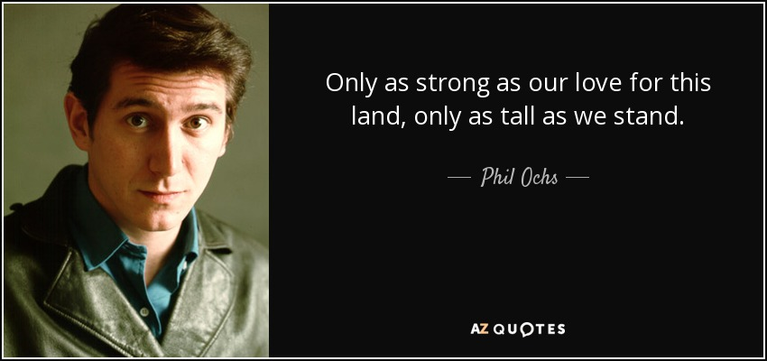Only as strong as our love for this land, only as tall as we stand. - Phil Ochs