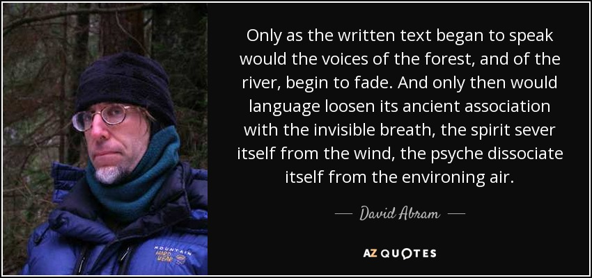 Only as the written text began to speak would the voices of the forest, and of the river, begin to fade. And only then would language loosen its ancient association with the invisible breath, the spirit sever itself from the wind, the psyche dissociate itself from the environing air. - David Abram