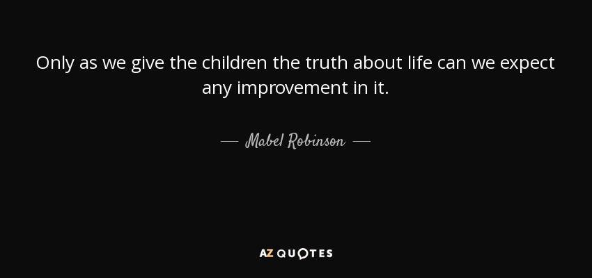Only as we give the children the truth about life can we expect any improvement in it. - Mabel Robinson