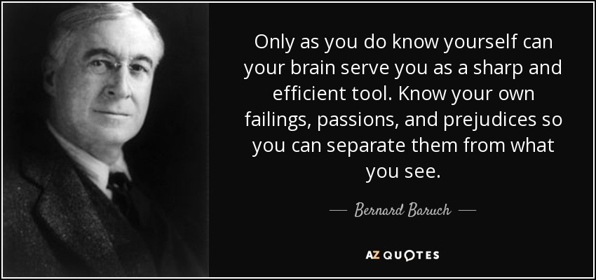 Only as you do know yourself can your brain serve you as a sharp and efficient tool. Know your own failings, passions, and prejudices so you can separate them from what you see. - Bernard Baruch