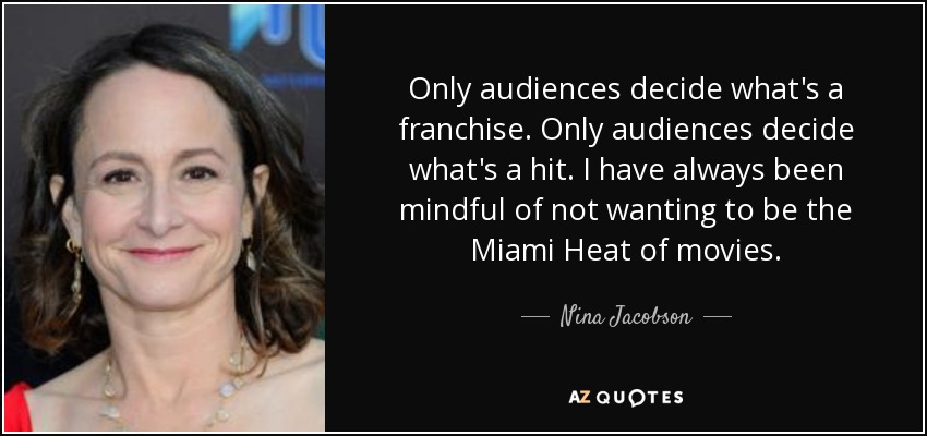 Only audiences decide what's a franchise. Only audiences decide what's a hit. I have always been mindful of not wanting to be the Miami Heat of movies. - Nina Jacobson