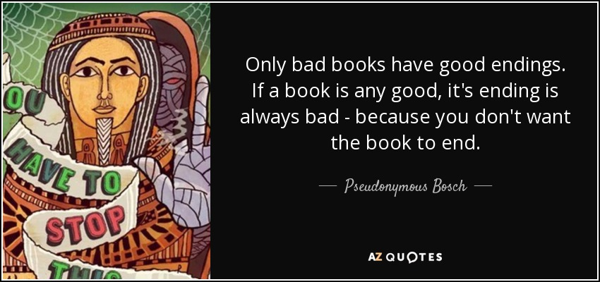 Only bad books have good endings. If a book is any good, it's ending is always bad - because you don't want the book to end. - Pseudonymous Bosch