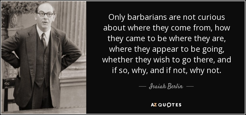 Only barbarians are not curious about where they come from, how they came to be where they are, where they appear to be going, whether they wish to go there, and if so, why, and if not, why not. - Isaiah Berlin