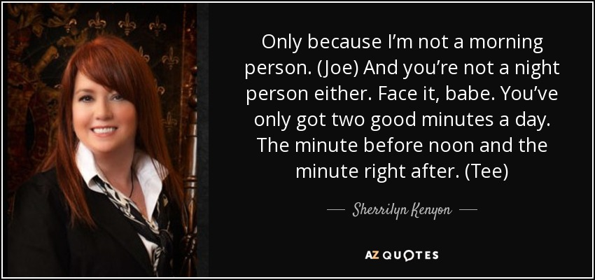 Only because I'm not a morning person. (Joe) And you're not a night person either. Face it, babe. You've only got two good minutes a day. The minute before noon and the minute right after. (Tee) - Sherrilyn Kenyon