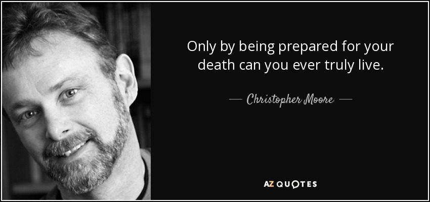 Only by being prepared for your death can you ever truly live. - Christopher Moore