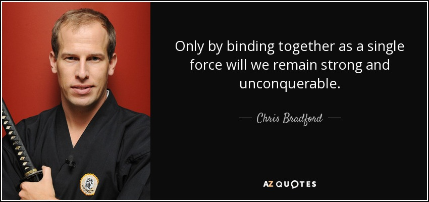 Only by binding together as a single force will we remain strong and unconquerable. - Chris Bradford
