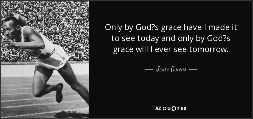 Only by God?s grace have I made it to see today and only by God?s grace will I ever see tomorrow. - Jesse Owens