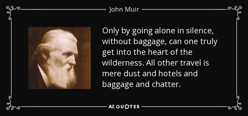 Only by going alone in silence, without baggage, can one truly get into the heart of the wilderness. All other travel is mere dust and hotels and baggage and chatter. - John Muir