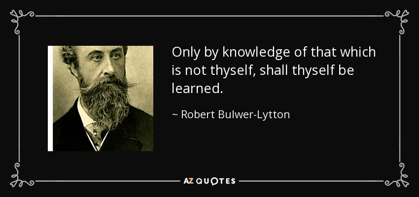 Only by knowledge of that which is not thyself, shall thyself be learned. - Robert Bulwer-Lytton, 1st Earl of Lytton
