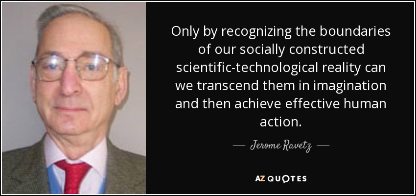 Only by recognizing the boundaries of our socially constructed scientific-technological reality can we transcend them in imagination and then achieve effective human action. - Jerome Ravetz