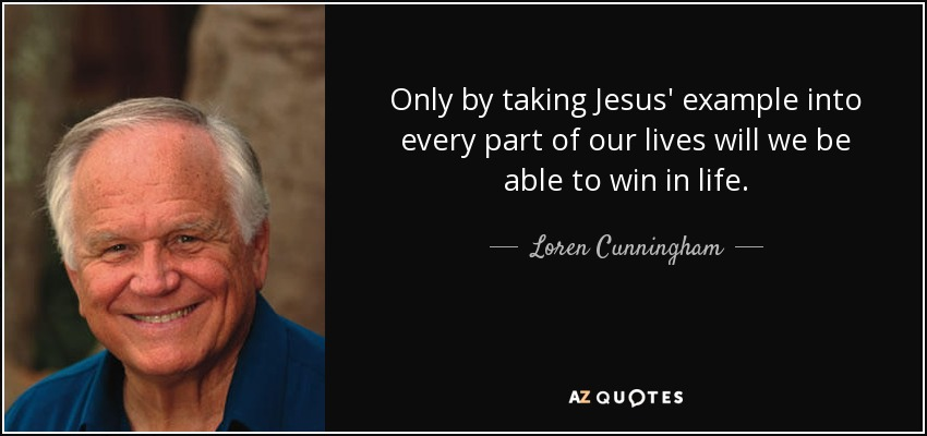 Only by taking Jesus' example into every part of our lives will we be able to win in life. - Loren Cunningham